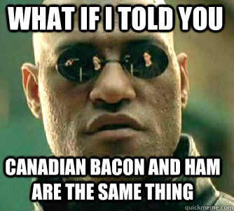 what if i told you canadian bacon and ham are the same thing - Matrix Morpheus