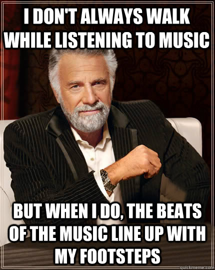 i dont always walk while listening to music but when i do  - Beerless Most Interesting Man in the World