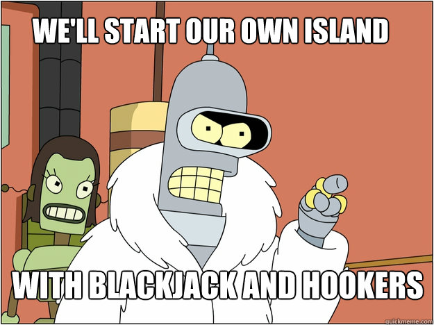 well start our own island with blackjack and hookers  - Bender - start my own