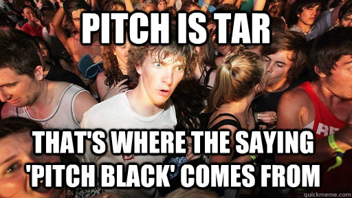 pitch is tar thats where the saying pitch black comes fr - Sudden Clarity Clarence