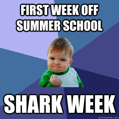 first week off summer school shark week - Success Kid