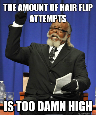 the amount of hair flip attempts is too damn high - The Rent Is Too Damn High