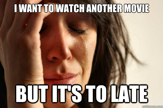 i want to watch another movie but its to late  - First World Problems