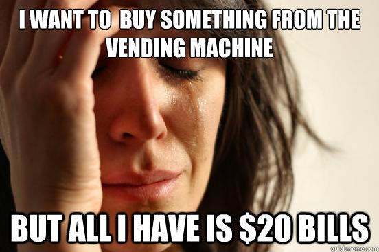 i want to buy something from the vending machine but all i  - First World Problems