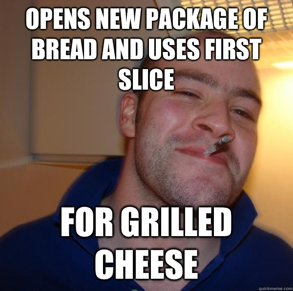 Opens new package of bread and uses first slice For grilled  - Good Guy Greg
