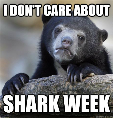 i dont care about shark week - Confession Bear
