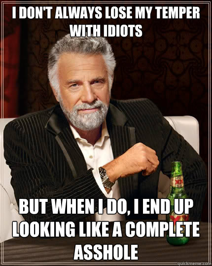 i dont always lose my temper with idiots but when i do i e - The Most Interesting Man In The World