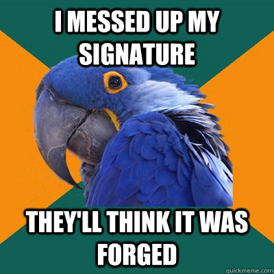 i messed up my signature theyll think it was forged - Paranoid Parrot