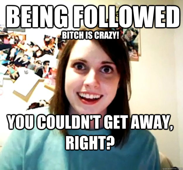 being followed you couldnt get away right bitch is crazy - Overly Attached Girlfriend