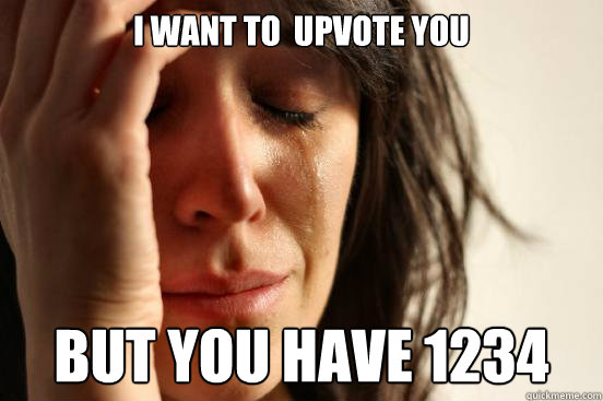 i want to upvote you but you have 1234 - First World Problems