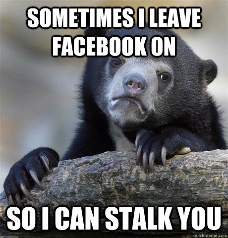 sometimes i leave facebook on so i can stalk you - Confession Bear