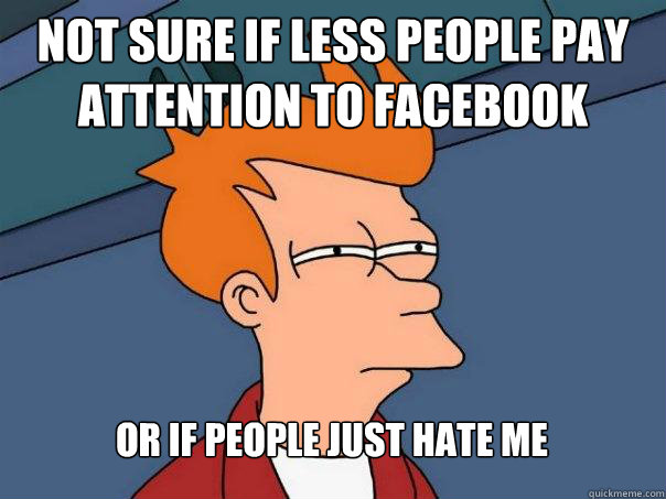 not sure if less people pay attention to facebook or if peop - Futurama Fry