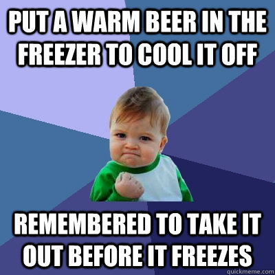 put a warm beer in the freezer to cool it off remembered to  - Success Kid