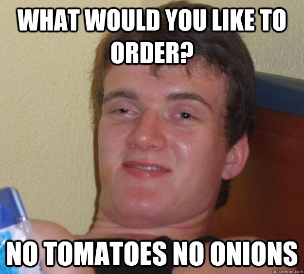 what would you like to order no tomatoes no onions - 10 Guy
