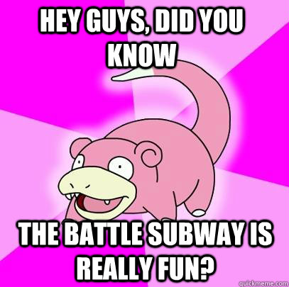 hey guys did you know the battle subway is really fun - Slowpoke