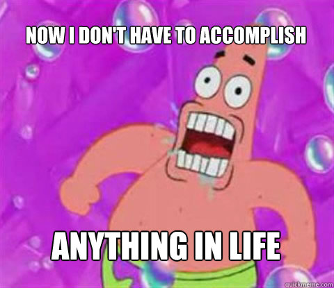 now i dont have to accomplish anything in life - Patrick Star