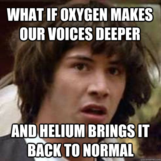 what if oxygen makes our voices deeper and helium brings it  - conspiracy keanu