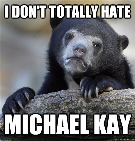 i dont totally hate michael kay - Confession Bear