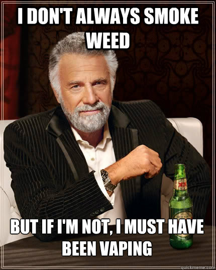 i dont always smoke weed but if im not i must have been v - The Most Interesting Man In The World