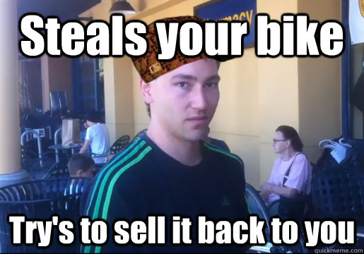 steals your bike trys to sell it back to you - Scumbag Bike Thief