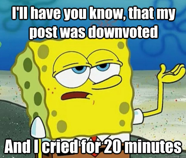 ill have you know that my post was downvoted and i cried f - How tough am I
