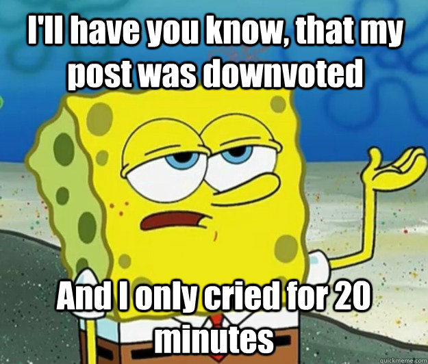 ill have you know that my post was downvoted and i only cr - How tough am I