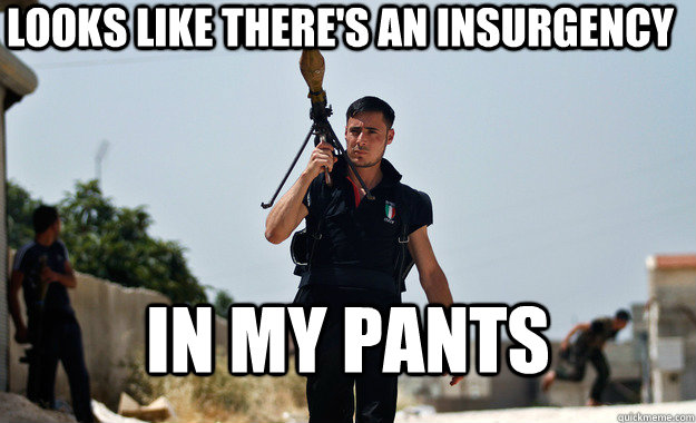 looks like theres an insurgency in my pants -