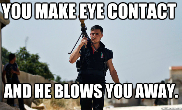 you make eye contact and he blows you away -
