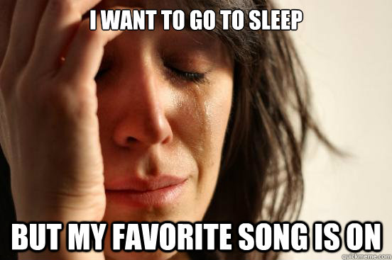 i want to go to sleep but my favorite song is on  - First World Problems