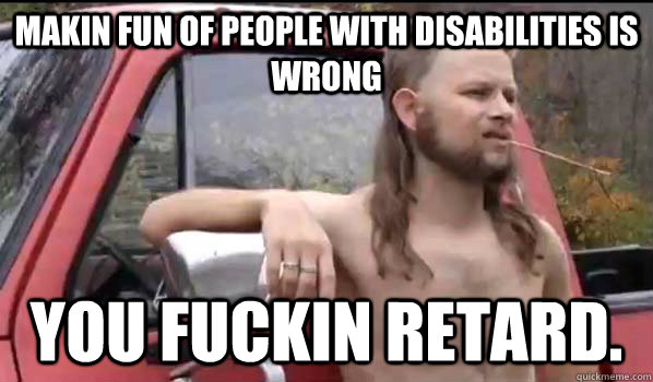 makin fun of people with disabilities is wrong you fuckin re - Almost Politically Correct Redneck