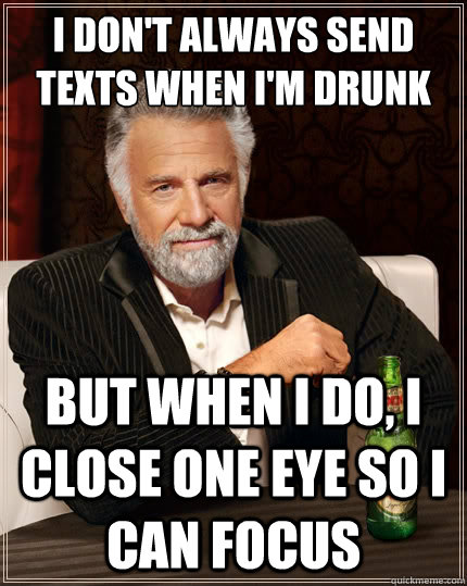 i dont always send texts when im drunk but when i do i cl - The Most Interesting Man In The World