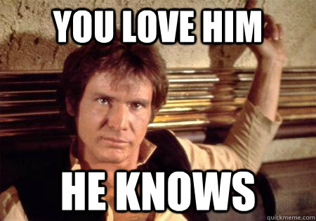 you love him he knows - Han Solo