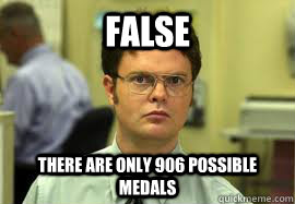 false there are only 906 possible medals - Dwight False