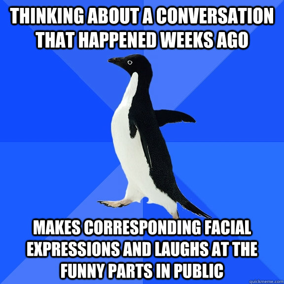 thinking about a conversation that happened weeks ago makes  - Socially Awkward Penguin