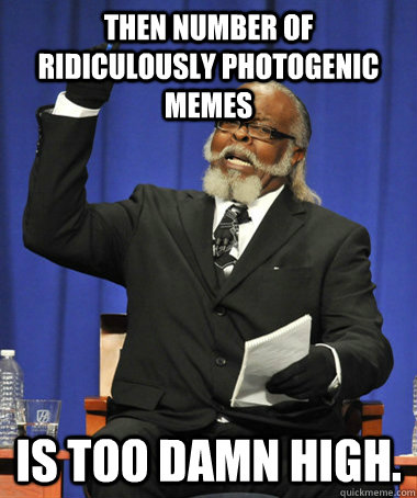 then number of ridiculously photogenic memes is too damn hig - The Rent Is Too Damn High
