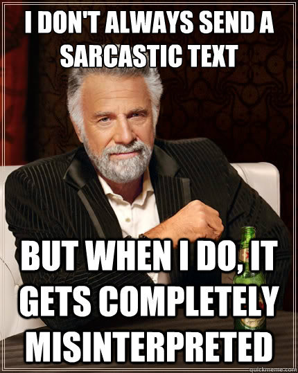 i dont always send a sarcastic text but when i do it gets  - The Most Interesting Man In The World