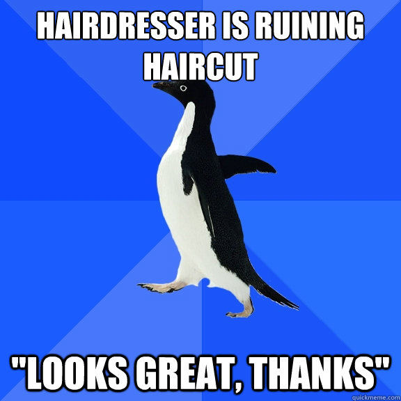 hairdresser is ruining haircut looks great thanks - Socially Awkward Penguin