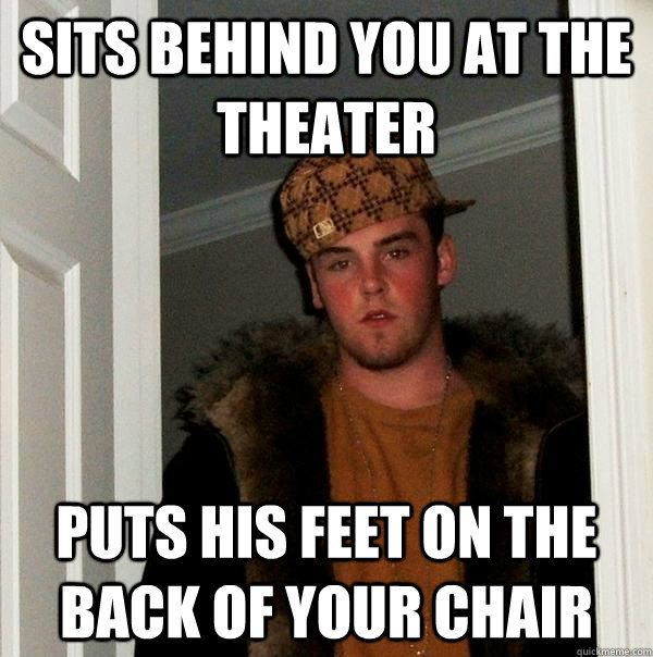 sits behind you at the theater puts his feet on the back of  - Scumbag Steve