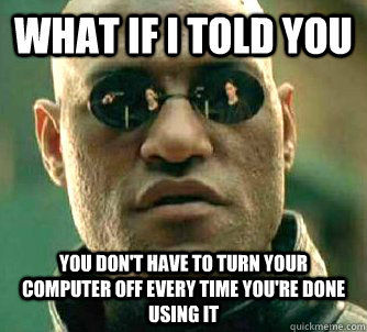 what if i told you you dont have to turn your computer off  - Matrix Morpheus