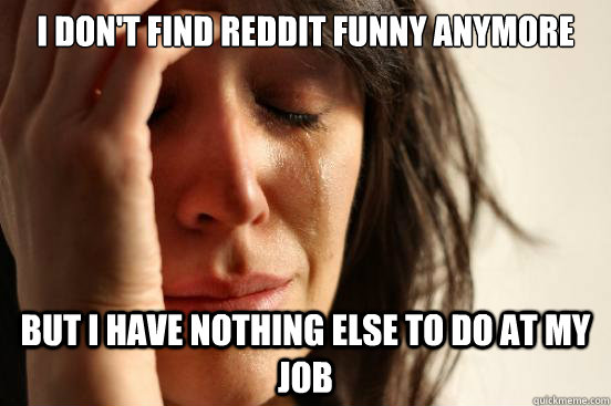 i dont find reddit funny anymore but i have nothing else to - First World Problems
