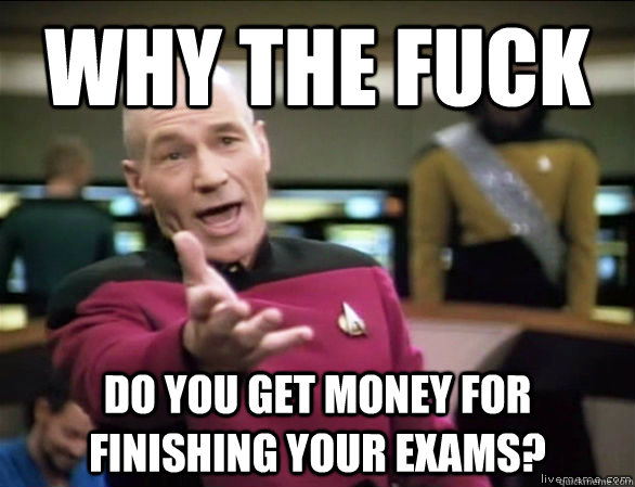 why the fuck do you get money for finishing your exams - Annoyed Picard HD