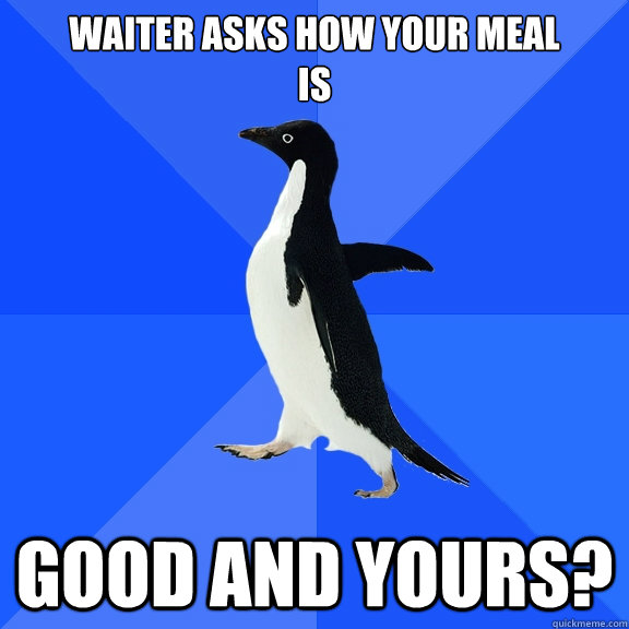waiter asks how your meal is good and yours - Socially Awkward Penguin