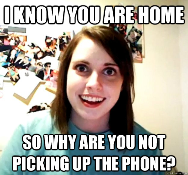 i know you are home so why are you not picking up the phone - Overly Attached Girlfriend
