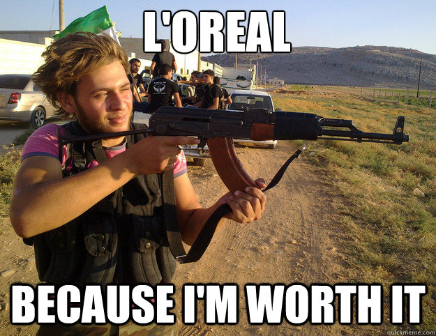 loreal because im worth it - Syrian rebel