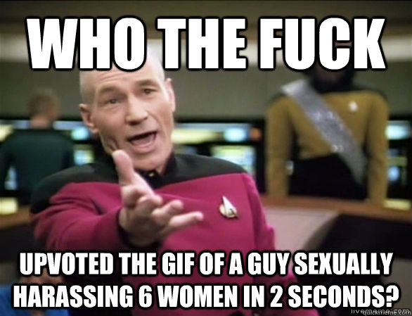 who the fuck upvoted the gif of a guy sexually harassing 6 w - Annoyed Picard HD