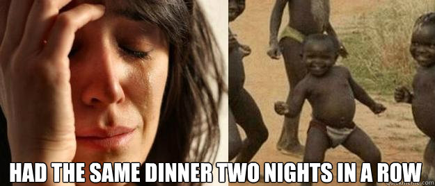 had the same dinner two nights in a row  - First World Problems  Third World Success