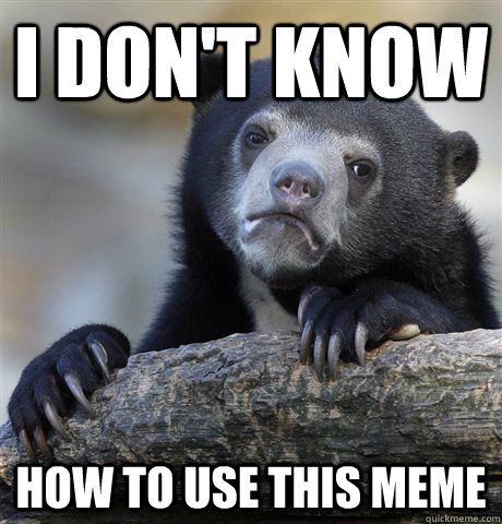 i dont know how to use this meme - Confession Bear
