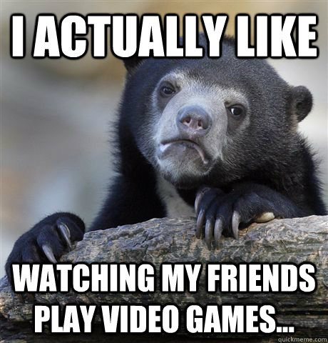 i actually like watching my friends play video games - Confession Bear