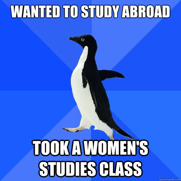 wanted to study abroad took a womens studies class - Socially Awkward Penguin