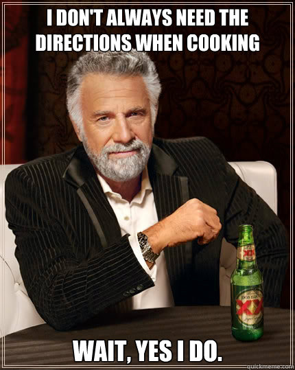 i dont always need the directions when cooking wait yes i  - The Most Interesting Man In The World